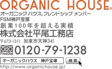 ORGANIC HOUSE® オーガニックハウス® フレンドシップ メンバー FSM神戸宝塚 創業100年を超える実績 株式会社平尾工務店 〒673-1311 加東市天神341 FreeDial 0120-79-1238 ※「オーガニックハウス 神戸宝塚 」で検索してください。 http://www.organichouse.jp/